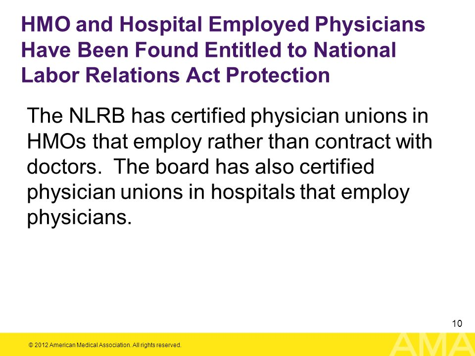 © 2012 American Medical Association. All rights reserved. 10 HMO and Hospital Employed Physicians Have Been Found Entitled to National Labor Relations