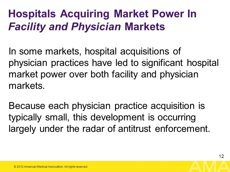 © 2012 American Medical Association. All rights reserved. 12 Hospitals Acquiring Market Power In Facility and Physician Markets In some markets, hospi
