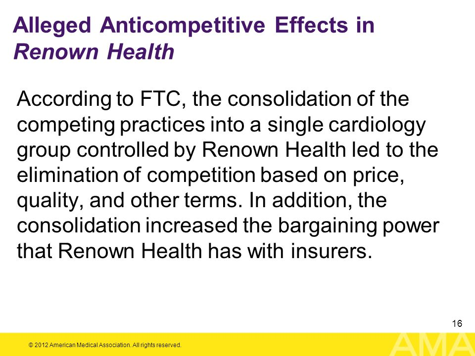 © 2012 American Medical Association. All rights reserved. 16 Alleged Anticompetitive Effects in Renown Health According to FTC, the consolidation of t