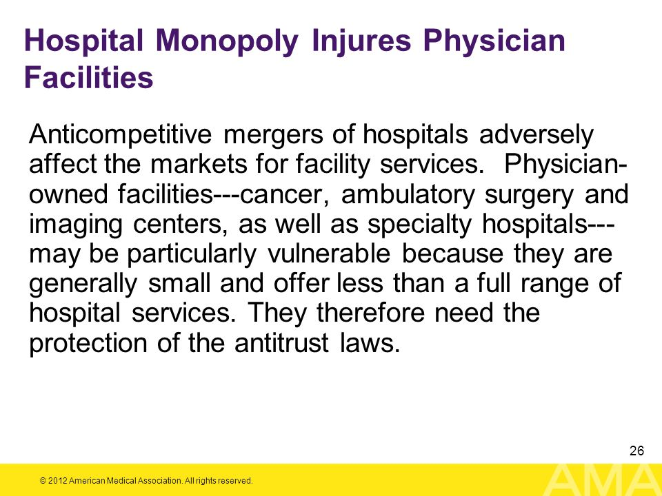 © 2012 American Medical Association. All rights reserved. 26 Hospital Monopoly Injures Physician Facilities Anticompetitive mergers of hospitals adver