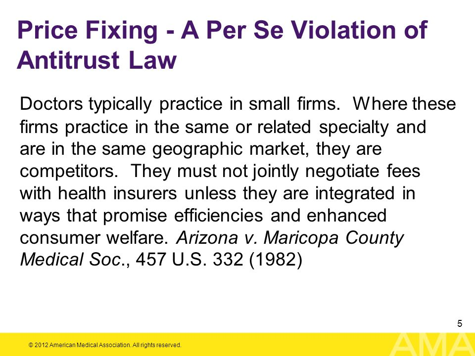 © 2012 American Medical Association. All rights reserved. 5 Price Fixing - A Per Se Violation of Antitrust Law Doctors typically practice in small fir