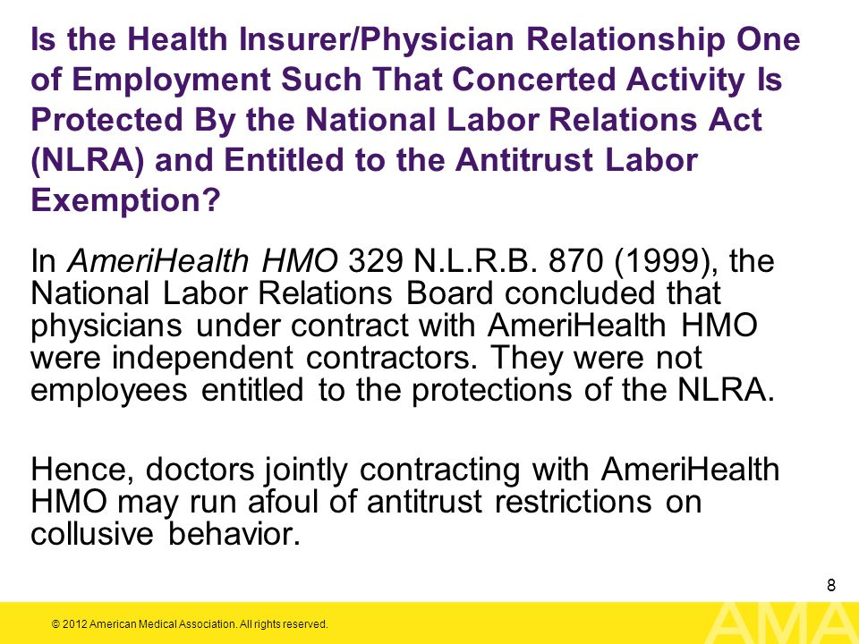 © 2012 American Medical Association. All rights reserved. 8 Is the Health Insurer/Physician Relationship One of Employment Such That Concerted Activit