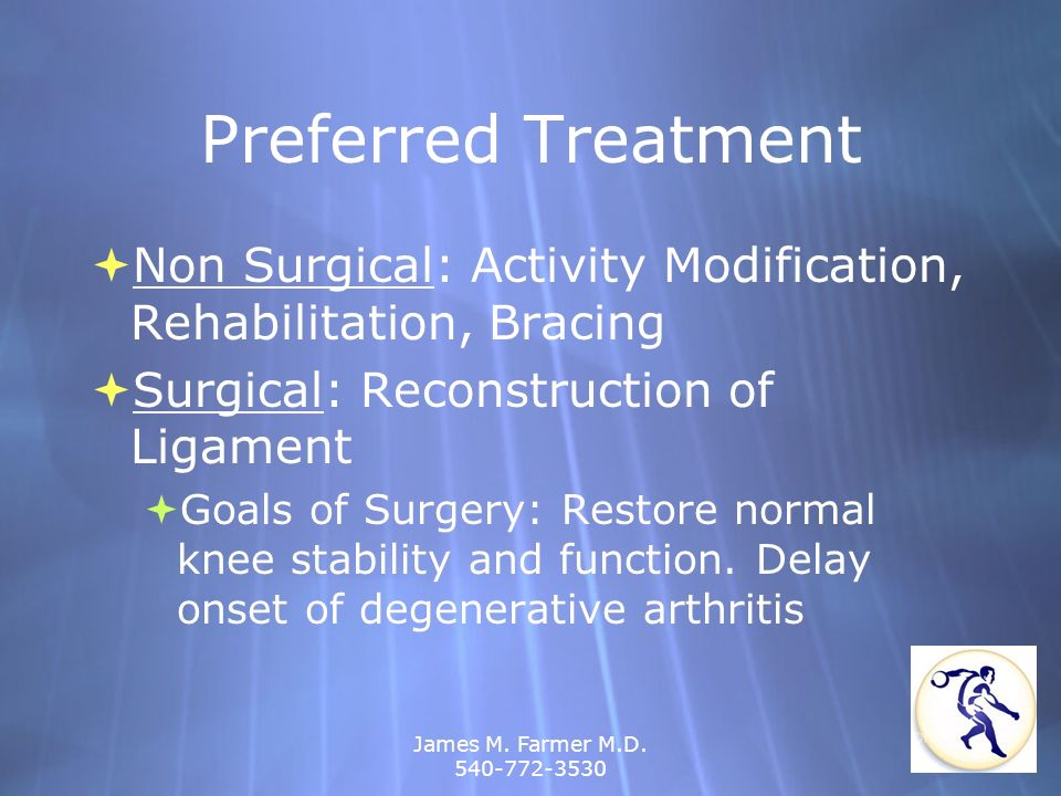 James M. Farmer M.D. 540-772-3530 Preferred Treatment Non Surgical: Activity Modification, Rehabilitation, Bracing Surgical: Reconstruction of Ligamen