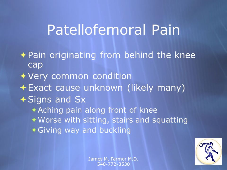 James M. Farmer M.D. 540-772-3530 Patellofemoral Pain Pain originating from behind the knee cap Very common condition Exact cause unknown (likely many