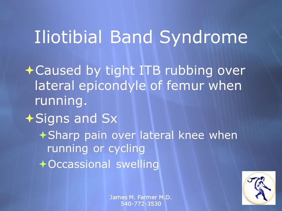 James M. Farmer M.D. 540-772-3530 Iliotibial Band Syndrome Caused by tight ITB rubbing over lateral epicondyle of femur when running. Signs and Sx Sha