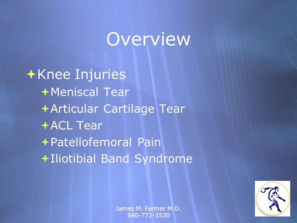 James M. Farmer M.D. 540-772-3530 Overview Knee Injuries Meniscal Tear Articular Cartilage Tear ACL Tear Patellofemoral Pain Iliotibial Band Syndrome