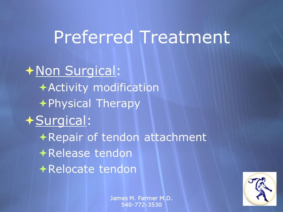 James M. Farmer M.D. 540-772-3530 Preferred Treatment Non Surgical: Activity modification Physical Therapy Surgical: Repair of tendon attachment Relea