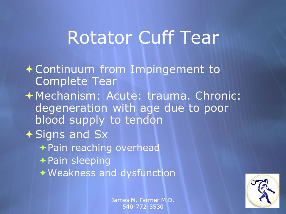 James M. Farmer M.D. 540-772-3530 Rotator Cuff Tear Continuum from Impingement to Complete Tear Mechanism: Acute: trauma. Chronic: degeneration with a