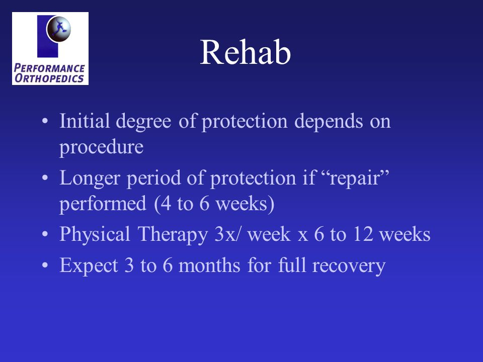 Rehab Initial degree of protection depends on procedure Longer period of protection if repair performed (4 to 6 weeks) Physical Therapy 3x/ week x 6 t