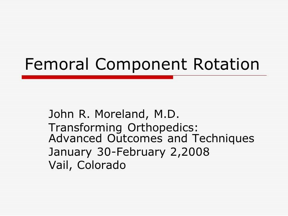 Femoral Component Rotation John R.Moreland, M.D.