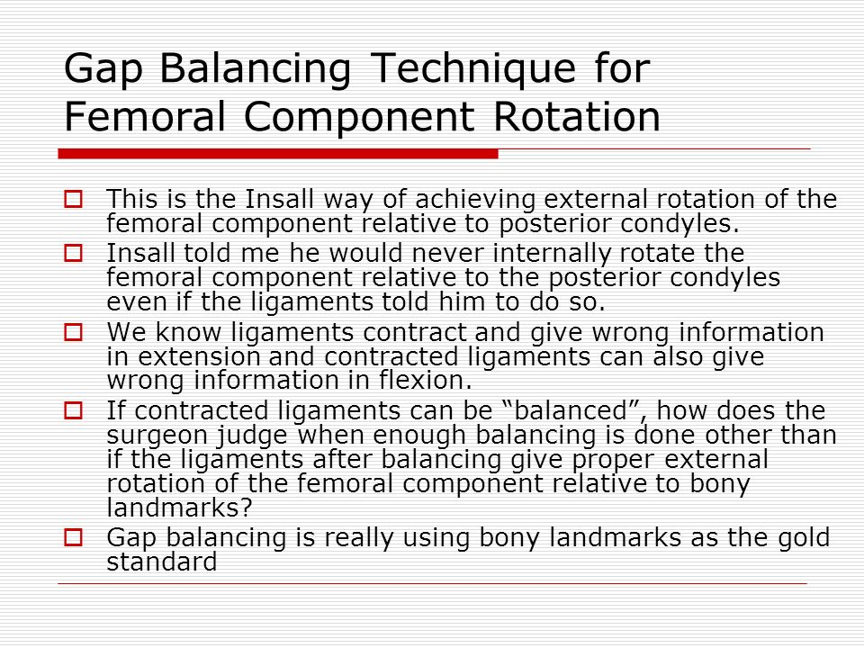 Gap Balancing Technique for Femoral Component Rotation This is the Insall way of achieving external rotation of the femoral component relative to posterior condyles.
