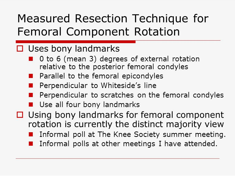 Measured Resection Technique for Femoral Component Rotation Uses bony landmarks 0 to 6 (mean 3) degrees of external rotation relative to the posterior femoral condyles Parallel to the femoral epicondyles Perpendicular to Whitesides line Perpendicular to scratches on the femoral condyles Use all four bony landmarks Using bony landmarks for femoral component rotation is currently the distinct majority view Informal poll at The Knee Society summer meeting.