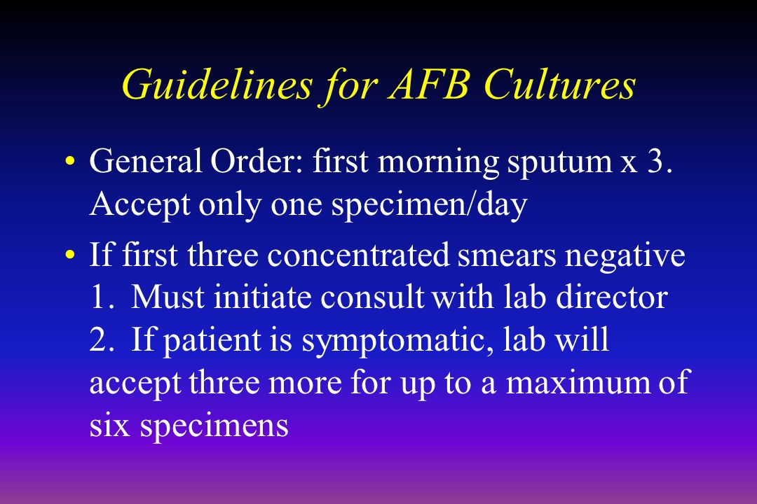 Guidelines for AFB Cultures General Order: first morning sputum x 3.