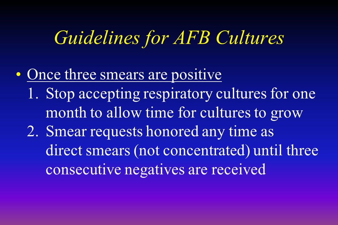 Guidelines for AFB Cultures Once three smears are positive 1.Stop accepting respiratory cultures for one month to allow time for cultures to grow 2.Smear requests honored any time as direct smears (not concentrated) until three consecutive negatives are received