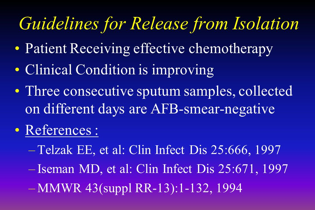 Guidelines for Release from Isolation Patient Receiving effective chemotherapy Clinical Condition is improving Three consecutive sputum samples, collected on different days are AFB-smear-negative References : –Telzak EE, et al: Clin Infect Dis 25:666, 1997 –Iseman MD, et al: Clin Infect Dis 25:671, 1997 –MMWR 43(suppl RR-13):1-132, 1994