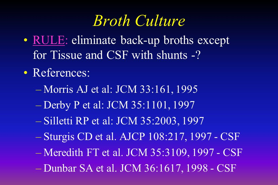 Broth Culture RULE: eliminate back-up broths except for Tissue and CSF with shunts -.