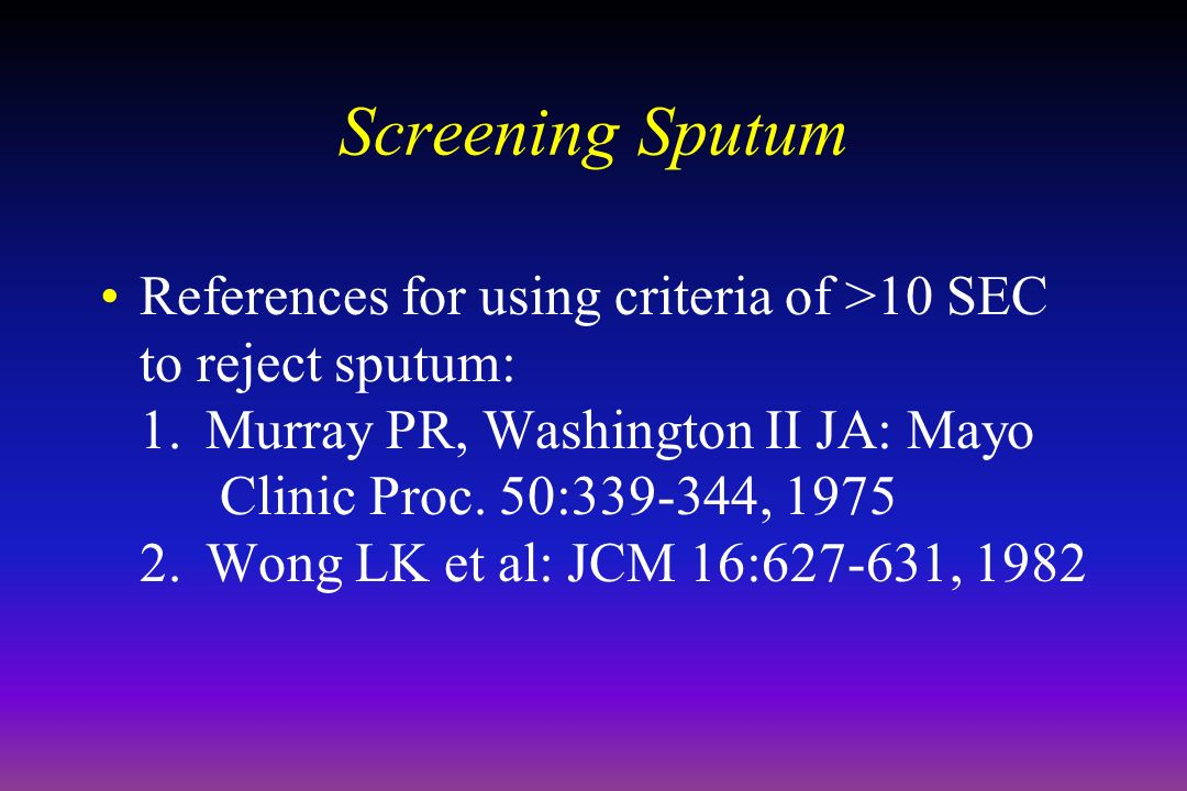 Screening Sputum References for using criteria of >10 SEC to reject sputum: 1.Murray PR, Washington II JA: Mayo Clinic Proc.