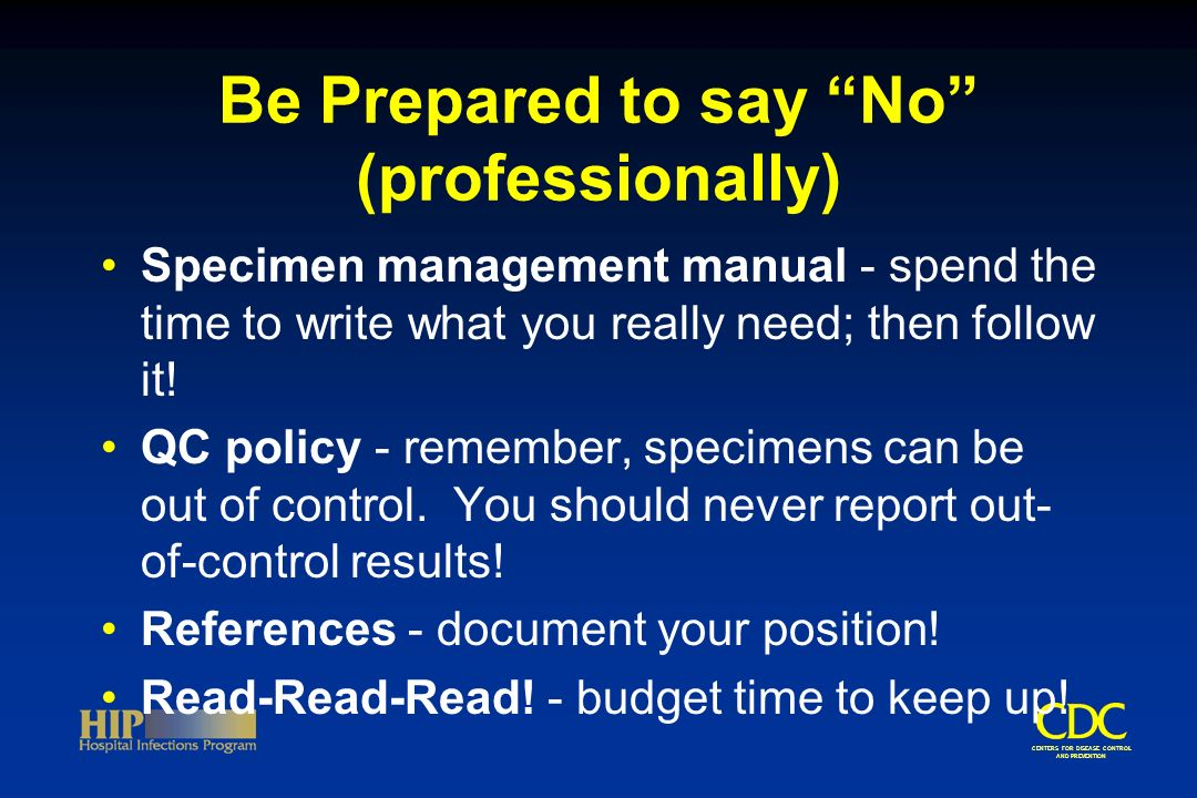 CENTERS FOR DISEASE CONTROL AND PREVENTION Be Prepared to say No (professionally) Specimen management manual - spend the time to write what you really need; then follow it.