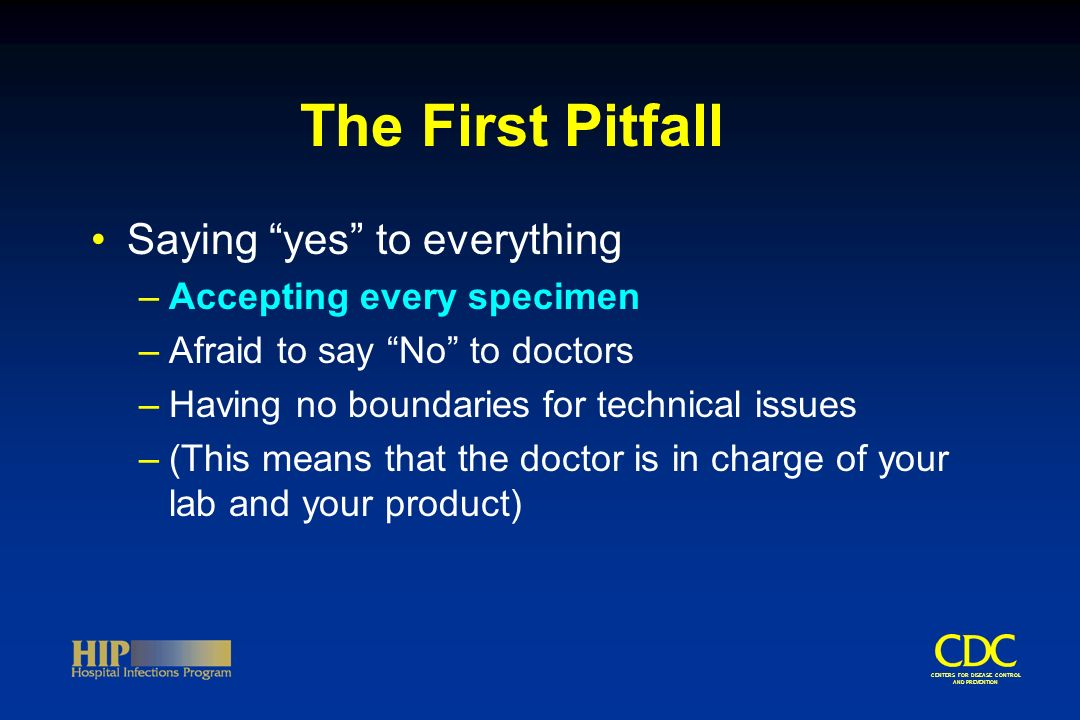 CENTERS FOR DISEASE CONTROL AND PREVENTION The First Pitfall Saying yes to everything –Accepting every specimen –Afraid to say No to doctors –Having no boundaries for technical issues –(This means that the doctor is in charge of your lab and your product)
