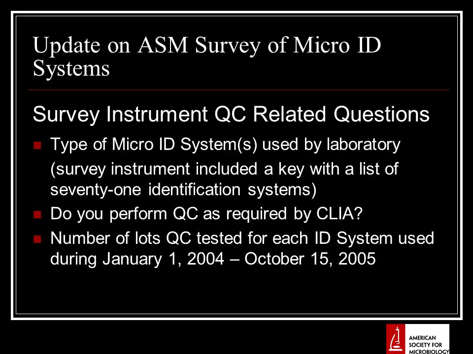 Update on ASM Survey of Micro ID Systems Survey Instrument QC Related Questions Type of Micro ID System(s) used by laboratory (survey instrument included a key with a list of seventy-one identification systems) Do you perform QC as required by CLIA.