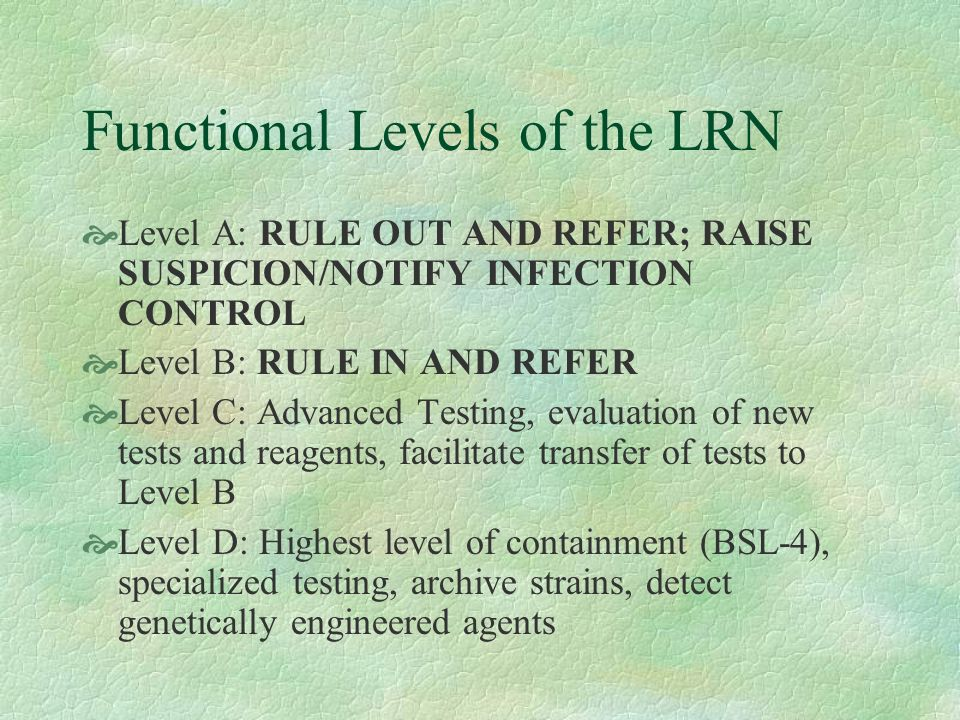 Functional Levels of the LRN Level A: RULE OUT AND REFER; RAISE SUSPICION/NOTIFY INFECTION CONTROL Level B: RULE IN AND REFER Level C: Advanced Testin