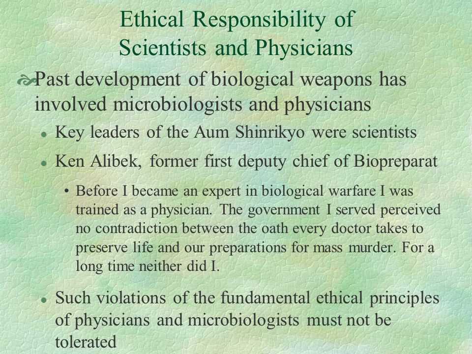 Ethical Responsibility of Scientists and Physicians Past development of biological weapons has involved microbiologists and physicians l Key leaders o