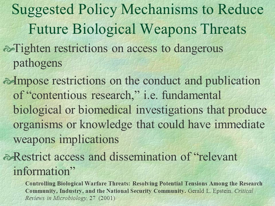 Suggested Policy Mechanisms to Reduce Future Biological Weapons Threats Tighten restrictions on access to dangerous pathogens Impose restrictions on t