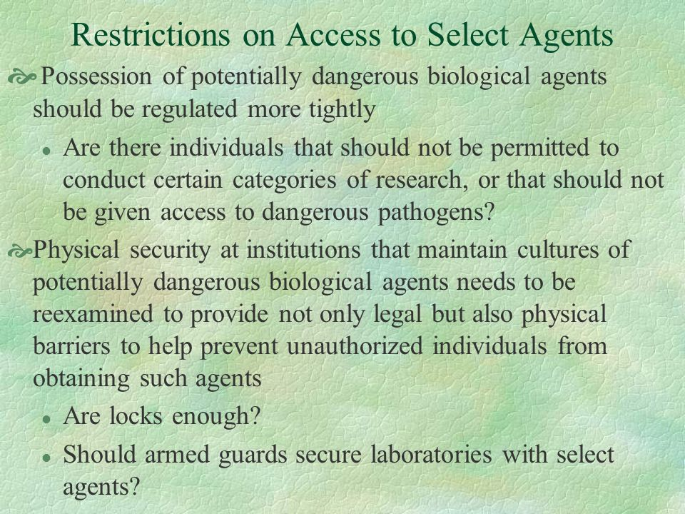 Restrictions on Access to Select Agents Possession of potentially dangerous biological agents should be regulated more tightly l Are there individuals