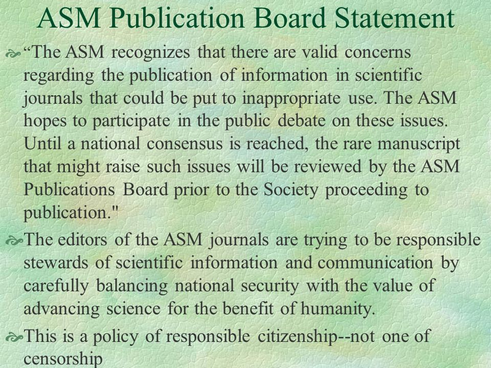 ASM Publication Board Statement The ASM recognizes that there are valid concerns regarding the publication of information in scientific journals that