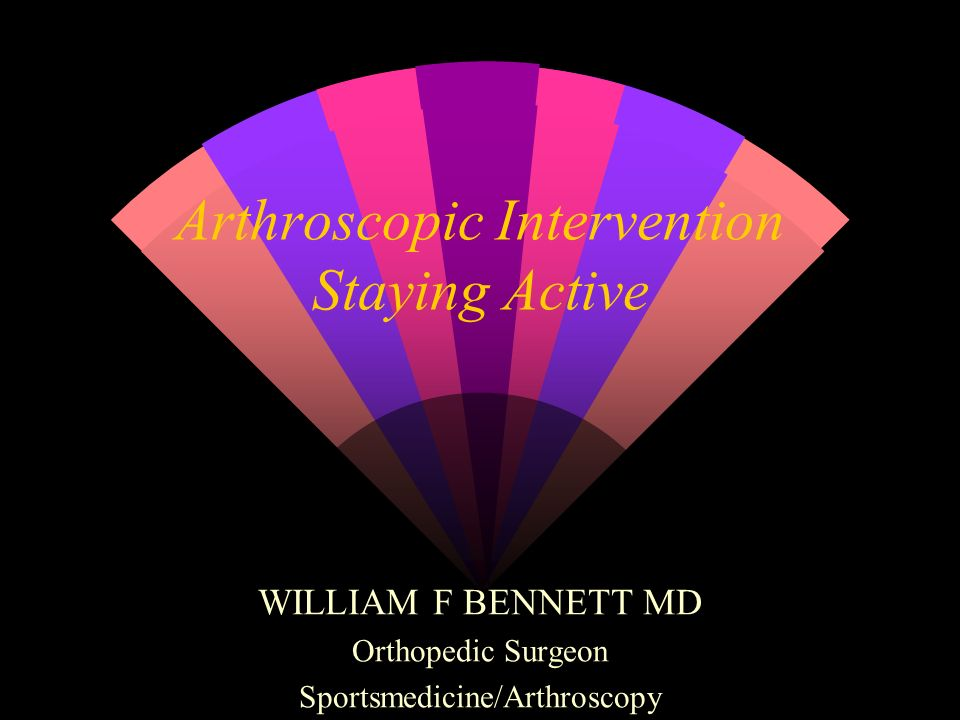 Arthroscopic Intervention Staying Active WILLIAM F BENNETT MD Orthopedic Surgeon Sportsmedicine/Arthroscopy