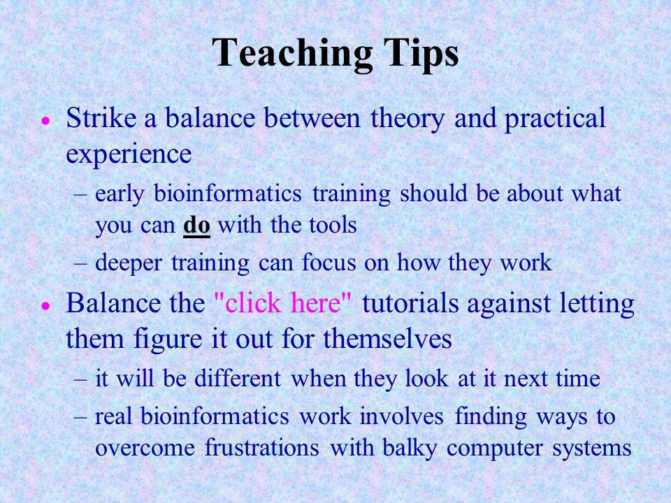 Teaching Tips Strike a balance between theory and practical experience –early bioinformatics training should be about what you can do with the tools –deeper training can focus on how they work Balance the click here tutorials against letting them figure it out for themselves –it will be different when they look at it next time –real bioinformatics work involves finding ways to overcome frustrations with balky computer systems