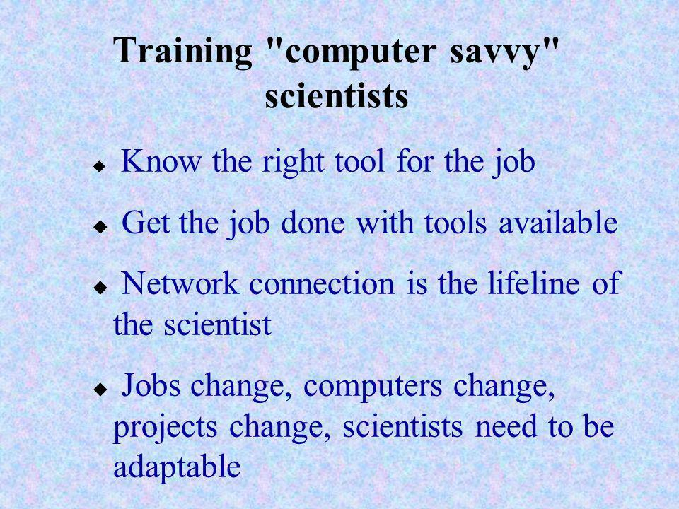 Training computer savvy scientists u Know the right tool for the job u Get the job done with tools available u Network connection is the lifeline of the scientist u Jobs change, computers change, projects change, scientists need to be adaptable