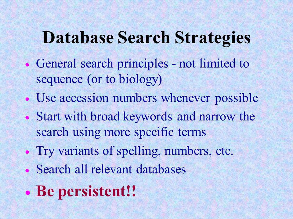 Database Search Strategies General search principles - not limited to sequence (or to biology) Use accession numbers whenever possible Start with broad keywords and narrow the search using more specific terms Try variants of spelling, numbers, etc.