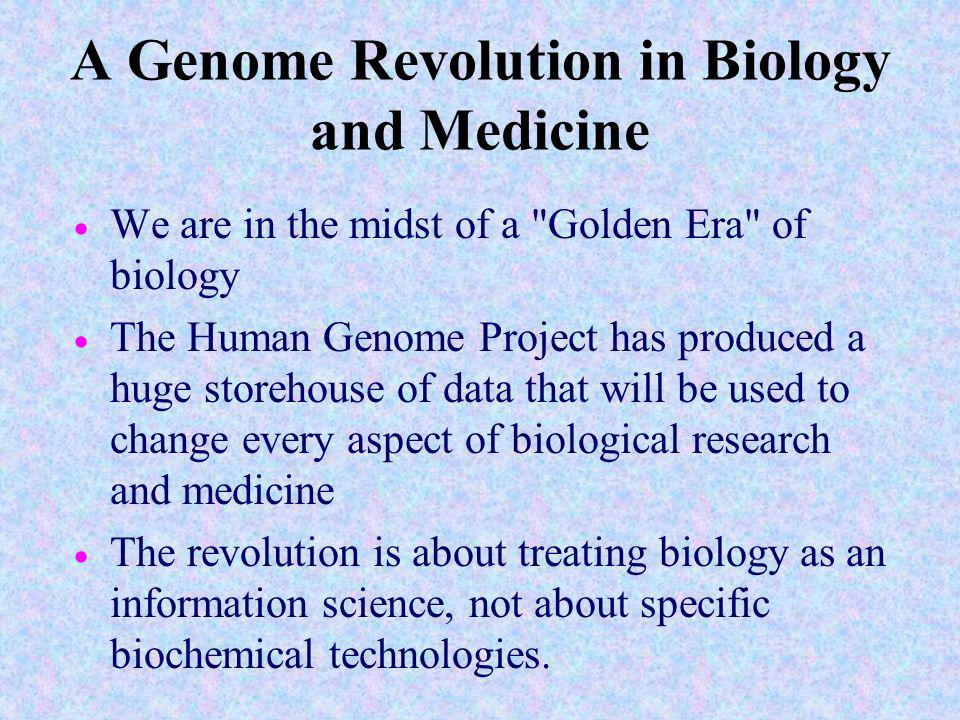 A Genome Revolution in Biology and Medicine We are in the midst of a Golden Era of biology The Human Genome Project has produced a huge storehouse of data that will be used to change every aspect of biological research and medicine The revolution is about treating biology as an information science, not about specific biochemical technologies.