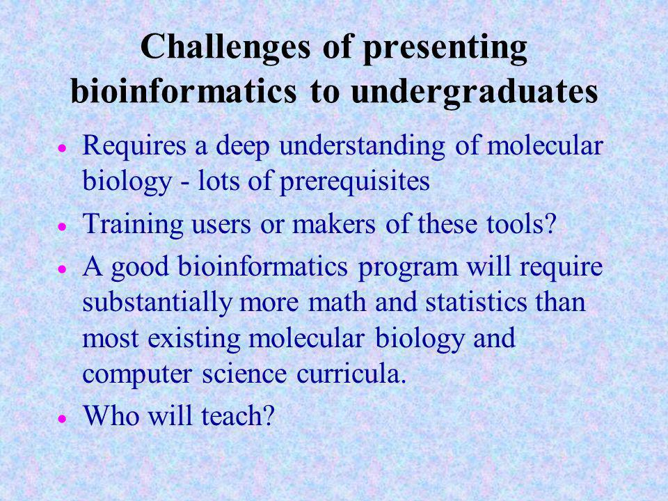 Challenges of presenting bioinformatics to undergraduates Requires a deep understanding of molecular biology - lots of prerequisites Training users or makers of these tools.