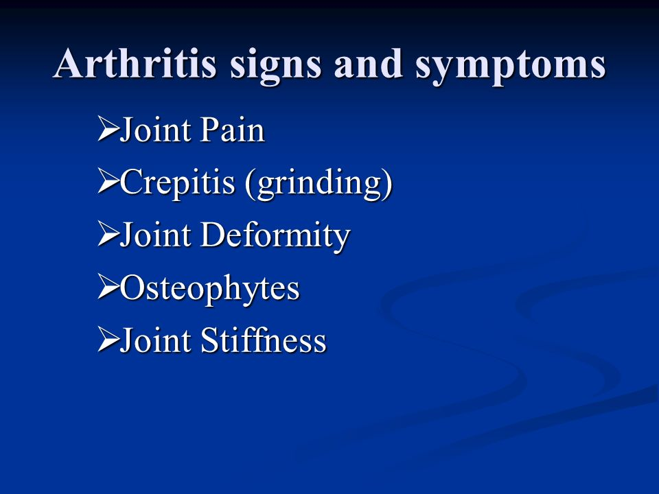 Arthritis signs and symptoms Joint Pain Joint Pain Crepitis (grinding) Crepitis (grinding) Joint Deformity Joint Deformity Osteophytes Osteophytes Joi