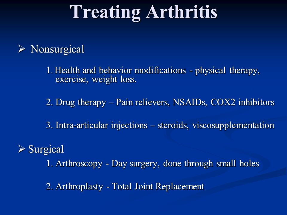 Treating Arthritis Nonsurgical Nonsurgical 1. Health and behavior modifications - physical therapy, exercise, weight loss. 2. Drug therapy – Pain reli