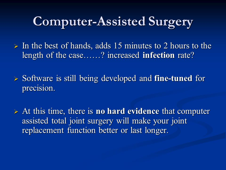 Computer-Assisted Surgery In the best of hands, adds 15 minutes to 2 hours to the length of the case……? increased infection rate? In the best of hands