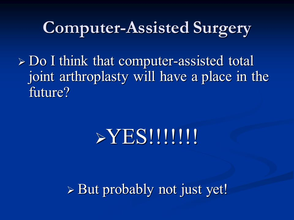 Computer-Assisted Surgery Do I think that computer-assisted total joint arthroplasty will have a place in the future? Do I think that computer-assiste