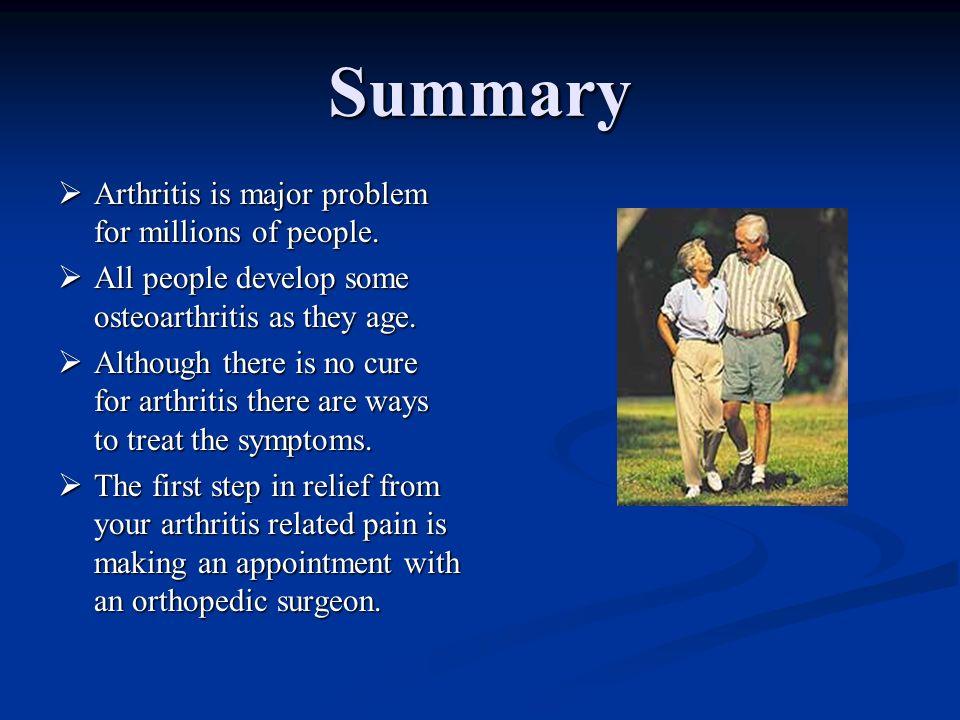 Summary Arthritis is major problem for millions of people. Arthritis is major problem for millions of people. All people develop some osteoarthritis a