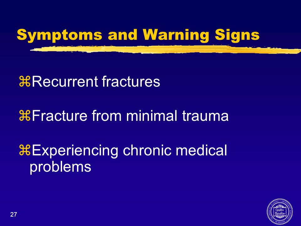 27 Symptoms and Warning Signs zRecurrent fractures zFracture from minimal trauma zExperiencing chronic medical problems