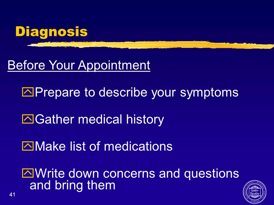 41 Diagnosis Before Your Appointment yPrepare to describe your symptoms yGather medical history yMake list of medications yWrite down concerns and que