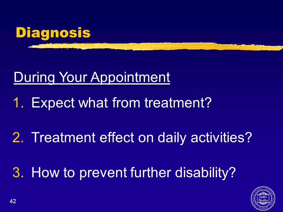 42 Diagnosis 1.Expect what from treatment? 2.Treatment effect on daily activities? 3.How to prevent further disability? During Your Appointment
