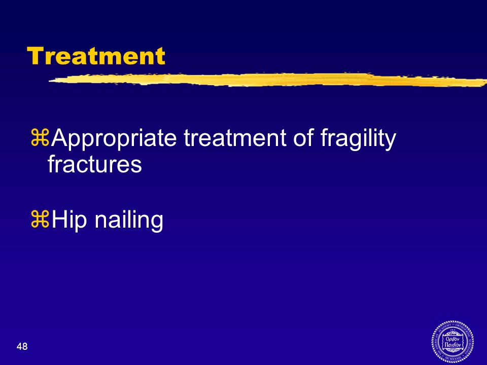 48 Treatment zAppropriate treatment of fragility fractures zHip nailing