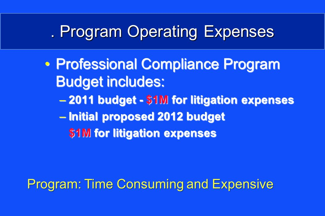 . Program Operating Expenses Professional Compliance Program Budget includes:Professional Compliance Program Budget includes: –2011 budget - $1M for litigation expenses –Initial proposed 2012 budget $1M for litigation expenses Program: Time Consuming and Expensive