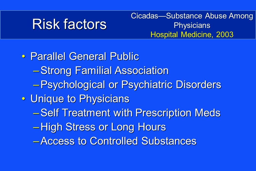 Risk factors Parallel General PublicParallel General Public –Strong Familial Association –Psychological or Psychiatric Disorders Unique to PhysiciansUnique to Physicians –Self Treatment with Prescription Meds –High Stress or Long Hours –Access to Controlled Substances CicadasSubstance Abuse Among Physicians Hospital Medicine, 2003