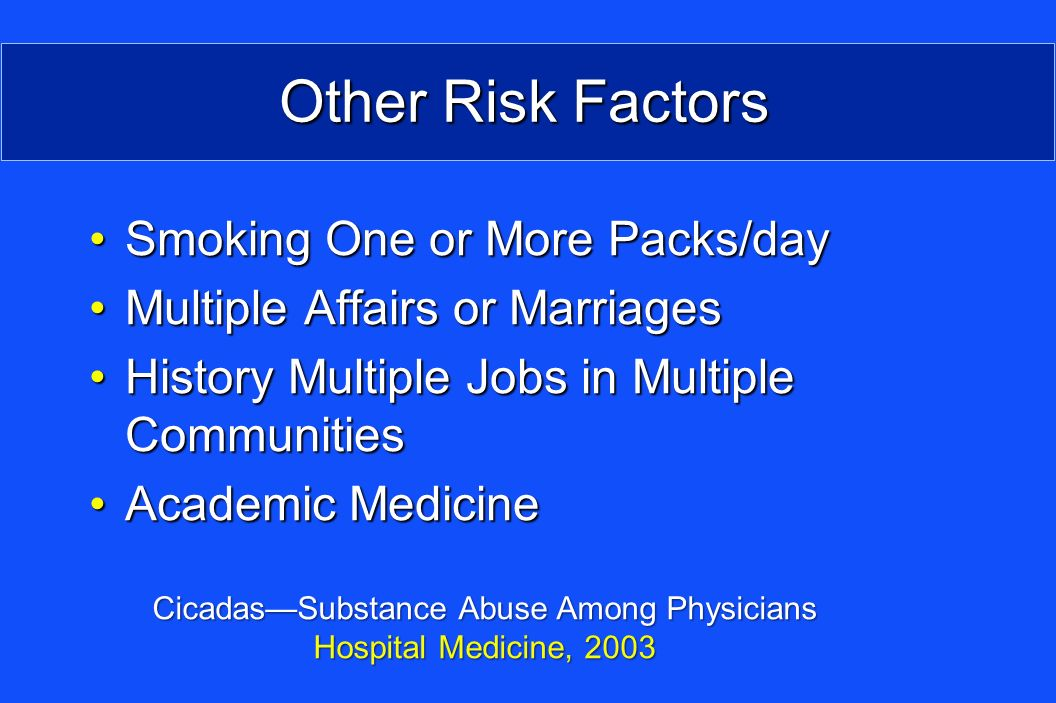 Other Risk Factors Smoking One or More Packs/daySmoking One or More Packs/day Multiple Affairs or MarriagesMultiple Affairs or Marriages History Multiple Jobs in Multiple CommunitiesHistory Multiple Jobs in Multiple Communities Academic MedicineAcademic Medicine CicadasSubstance Abuse Among Physicians Hospital Medicine, 2003