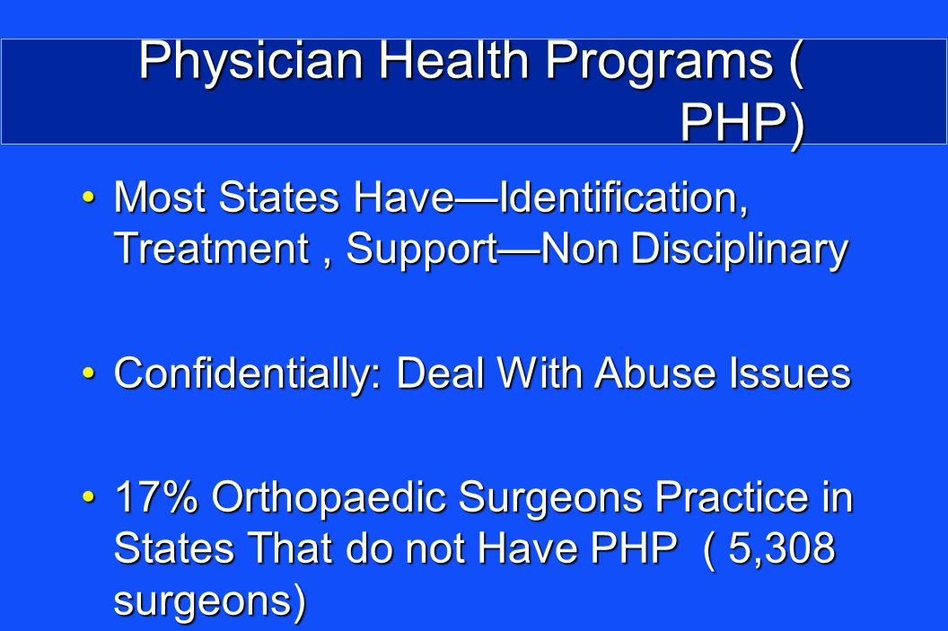 Physician Health Programs ( PHP) Most States HaveIdentification, Treatment, SupportNon DisciplinaryMost States HaveIdentification, Treatment, SupportNon Disciplinary Confidentially: Deal With Abuse IssuesConfidentially: Deal With Abuse Issues 17% Orthopaedic Surgeons Practice in States That do not Have PHP ( 5,308 surgeons)17% Orthopaedic Surgeons Practice in States That do not Have PHP ( 5,308 surgeons)