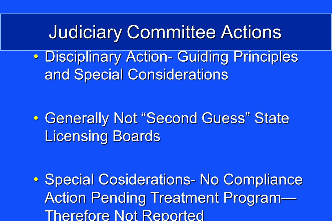 Judiciary Committee Actions Disciplinary Action- Guiding Principles and Special ConsiderationsDisciplinary Action- Guiding Principles and Special Considerations Generally Not Second Guess State Licensing BoardsGenerally Not Second Guess State Licensing Boards Special Cosiderations- No Compliance Action Pending Treatment Program Therefore Not ReportedSpecial Cosiderations- No Compliance Action Pending Treatment Program Therefore Not Reported