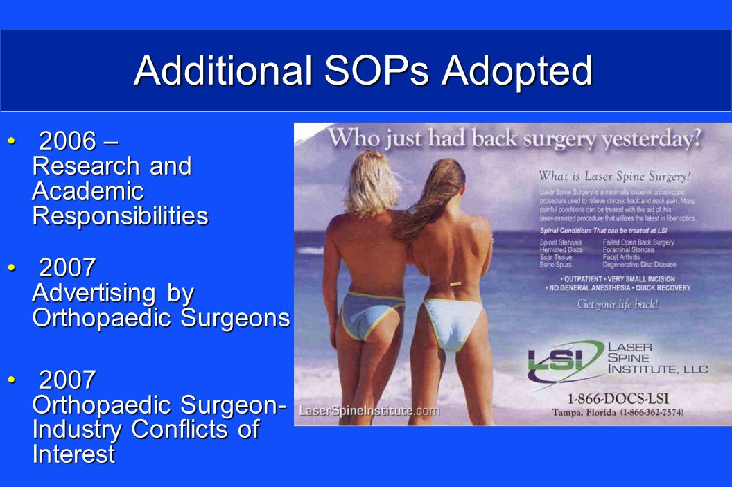 Additional SOPs Adopted 2006 – Research and Academic Responsibilities 2006 – Research and Academic Responsibilities 2007 Advertising by Orthopaedic Surgeons 2007 Advertising by Orthopaedic Surgeons 2007 Orthopaedic Surgeon- Industry Conflicts of Interest 2007 Orthopaedic Surgeon- Industry Conflicts of Interest